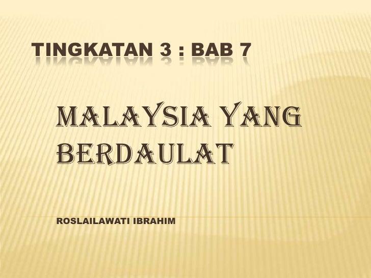 TINGKATAN 3 : BAB 7  MALAYSIA YANG  BERDAULAT  ROSLAILAWATI IBRAHIM