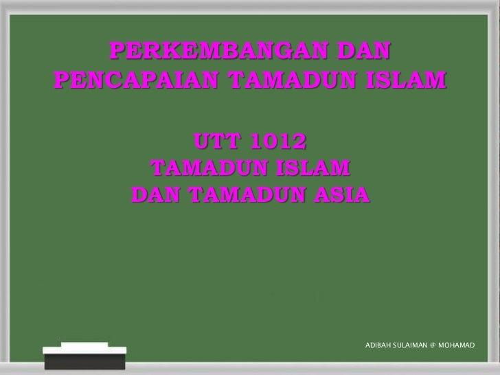 PERKEMBANGAN DANPENCAPAIAN TAMADUN ISLAM        UTT 1012     TAMADUN ISLAM    DAN TAMADUN ASIA                   ADIBAH SU...