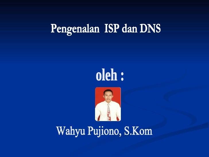 Pengenalan  ISP dan DNS  Wahyu Pujiono, S.Kom oleh :