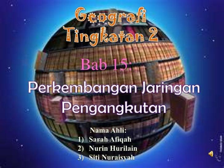 Geografi<br />Tingkatan 2<br />Bab 15:<br />PerkembanganJaringan<br />Pengangkutan<br />NamaAhli:<br />Sarah Afiqah<br />N...