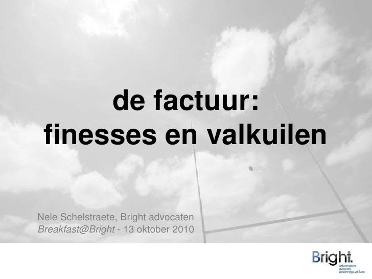 de factuur:finesses en valkuilen<br />Nele Schelstraete, Bright advocaten<br />Breakfast@Bright - 13 oktober 2010<br />