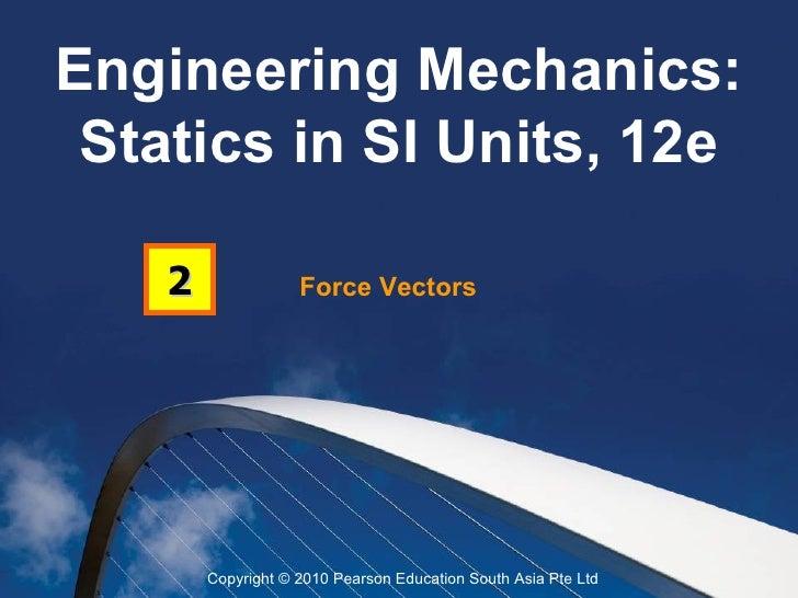 Engineering Mechanics: Statics in SI Units, 12e    2               Force Vectors        Copyright © 2010 Pearson Education...