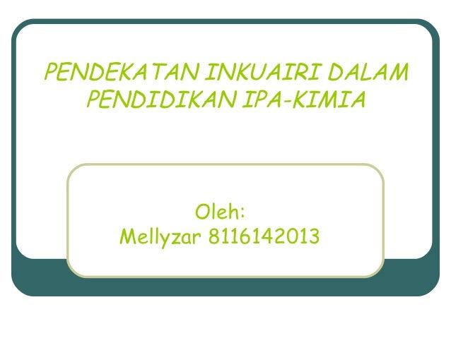PENDEKATAN INKUAIRI DALAM   PENDIDIKAN IPA-KIMIA            Oleh:     Mellyzar 8116142013