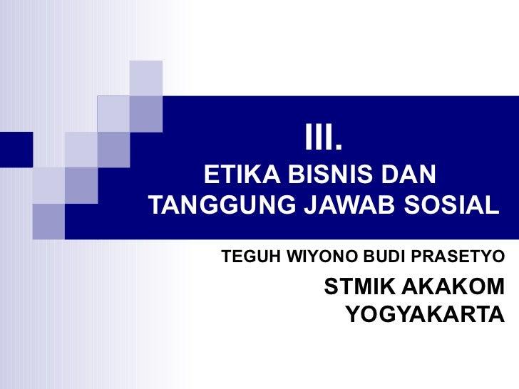 III. ETIKA BISNIS DAN  TANGGUNG JAWAB SOSIAL TEGUH WIYONO BUDI PRASETYO STMIK AKAKOM YOGYAKARTA