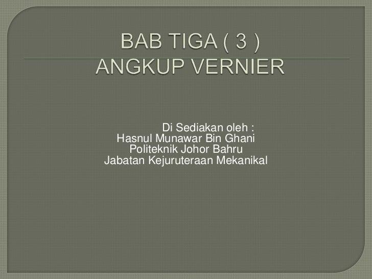 BAB TIGA ( 3 )ANGKUP VERNIER<br />Di Sediakanoleh :<br />HasnulMunawar Bin Ghani<br />Politeknik Johor Bahru<br />JabatanK...