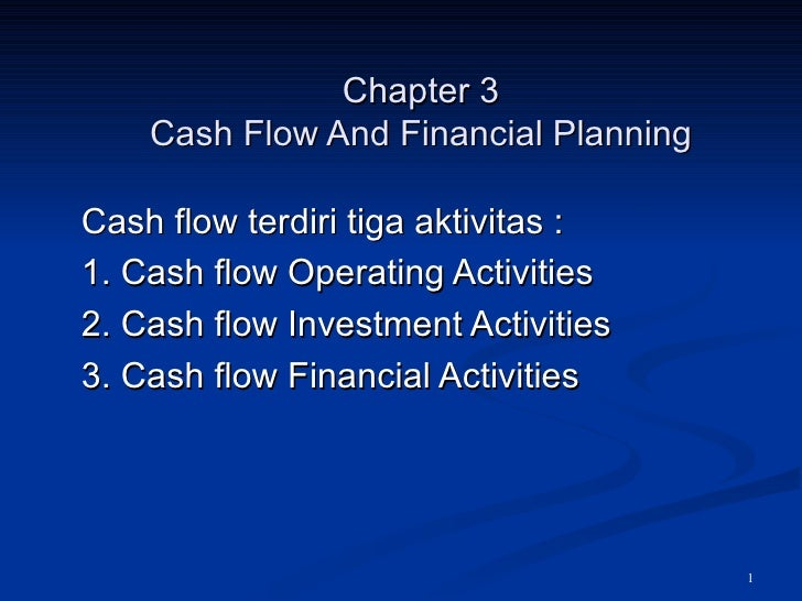 Chapter 3 Cash Flow And Financial Planning Cash flow terdiri tiga aktivitas :  1. Cash flow Operating Activities  2. Cash ...
