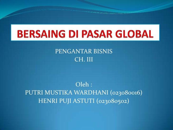 PENGANTAR BISNIS             CH. III               Oleh :PUTRI MUSTIKA WARDHANI (023080016)   HENRI PUJI ASTUTI (023080502)