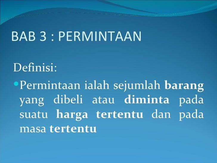 BAB 3 : PERMINTAAN <ul><li>Definisi: </li></ul><ul><li>Permintaan ialah sejumlah  barang  yang dibeli atau  diminta  pada ...