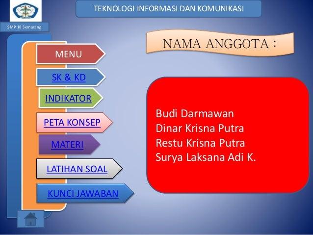 TEKNOLOGI INFORMASI DAN KOMUNIKASI SMP 18 Semarang  MENU  NAMA ANGGOTA :  SK & KD INDIKATOR PETA KONSEP MATERI LATIHAN SOA...