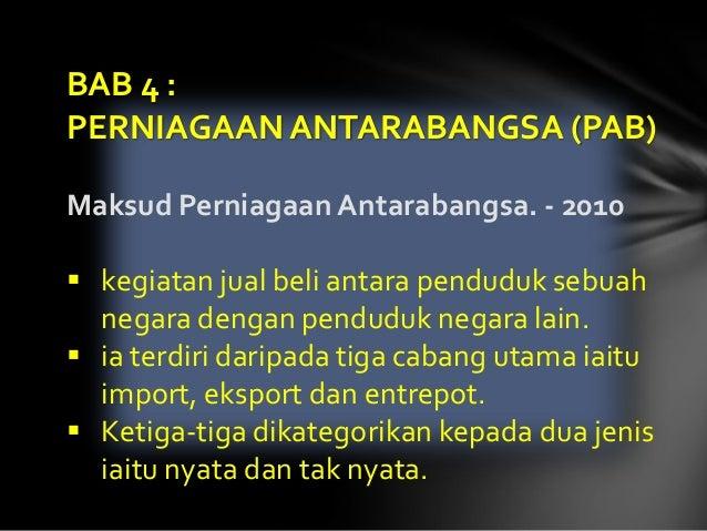 BAB 4 :PERNIAGAAN ANTARABANGSA (PAB)Maksud Perniagaan Antarabangsa. - 2010 kegiatan jual beli antara penduduk sebuah  neg...