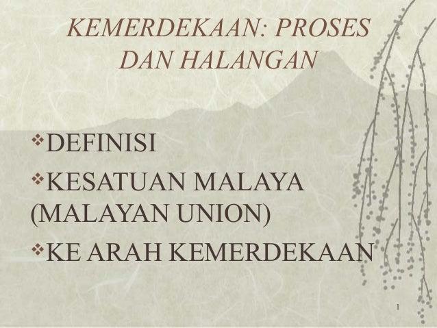 1  KEMERDEKAAN: PROSES  DAN HALANGAN  DEFINISI  KESATUAN MALAYA  (MALAYAN UNION)  KE ARAH KEMERDEKAAN