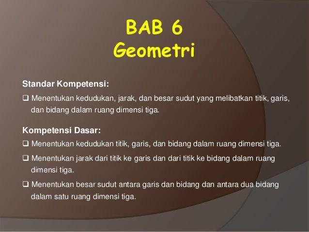 BAB 6 Geometri Standar Kompetensi:  Menentukan kedudukan, jarak, dan besar sudut yang melibatkan titik, garis, dan bidang...