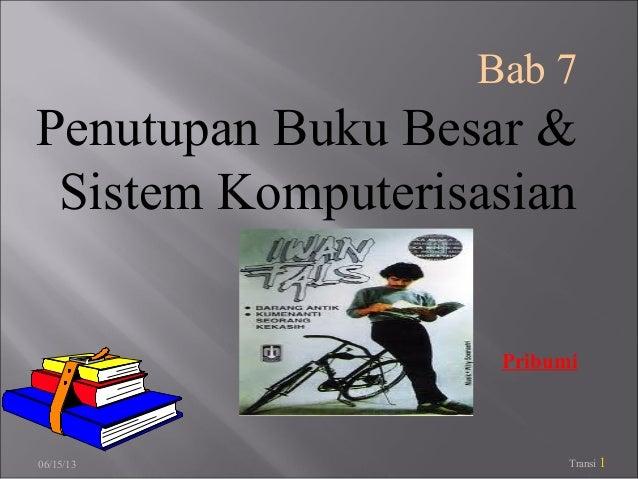 06/15/13 Transi 1Bab 7Penutupan Buku Besar &Sistem KomputerisasianPribumi