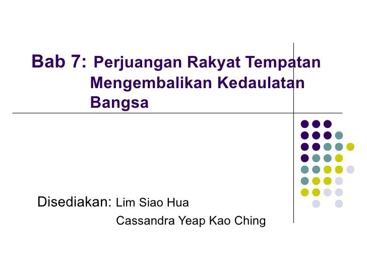 Bab 7:   Perjuangan Rakyat Tempatan   Mengembalikan Kedaulatan    Bangsa  Disediakan:  Lim Siao Hua Cassandra Yeap Kao Ching