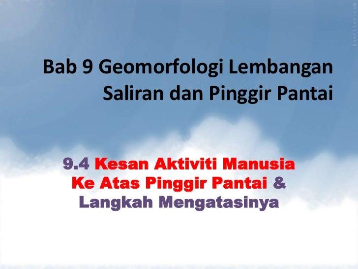 Bab 9 Geomorfologi Lembangan      Saliran dan Pinggir Pantai  9.4 Kesan Aktiviti Manusia   Ke Atas Pinggir Pantai &    Lan...