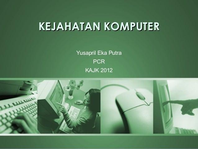 KEJAHATAN KOMPUTER     Yusapril Eka Putra           PCR        KAJK 2012