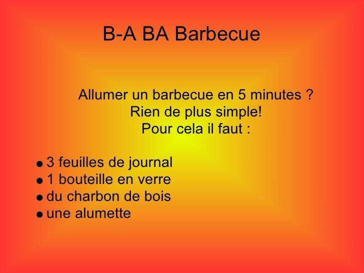 B-A BA Barbecue       Allumer un barbecue en 5 minutes ?              Rien de plus simple!               Pour cela il faut...