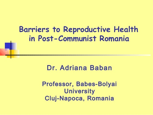 Barriers to Reproductive Health in Post-Communist Romania Dr. Adriana Baban Professor, Babes-Bolyai University Cluj-Napoca...