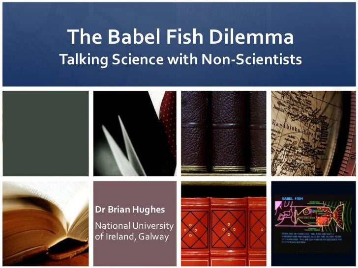 The Babel Fish Dilemma Talking Science with Non-Scientists Dr Brian Hughes National University of Ireland, Galway