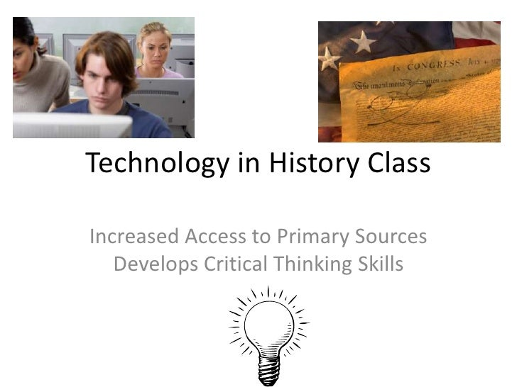 Technology in History Class<br />Increased Access to Primary Sources  Develops Critical Thinking Skills<br />