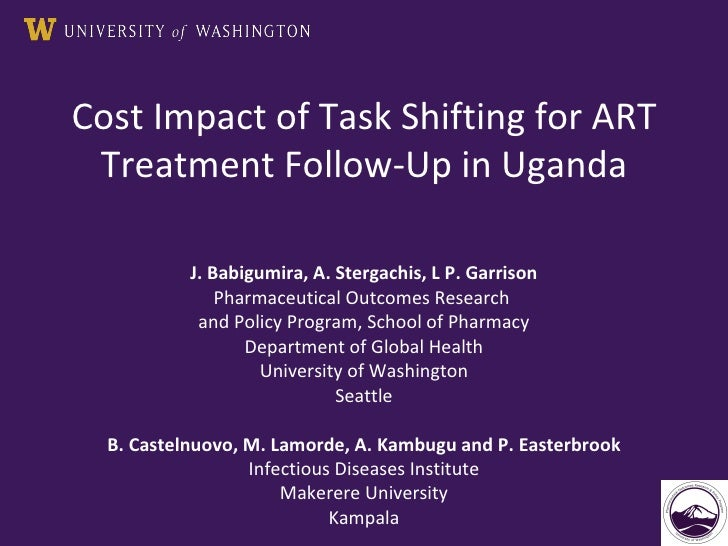 Cost Impact of Task Shifting for ART Treatment Follow-Up in Uganda J. Babigumira, A. Stergachis, L P. Garrison Pharmaceuti...