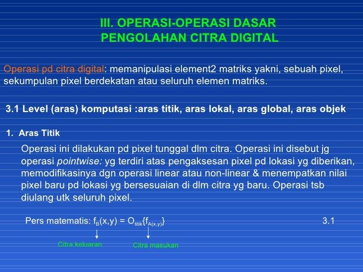 III. OPERASI-OPERASI DASAR PENGOLAHAN CITRA DIGITAL Operasi pd citra digital : memanipulasi element2 matriks yakni, sebuah...