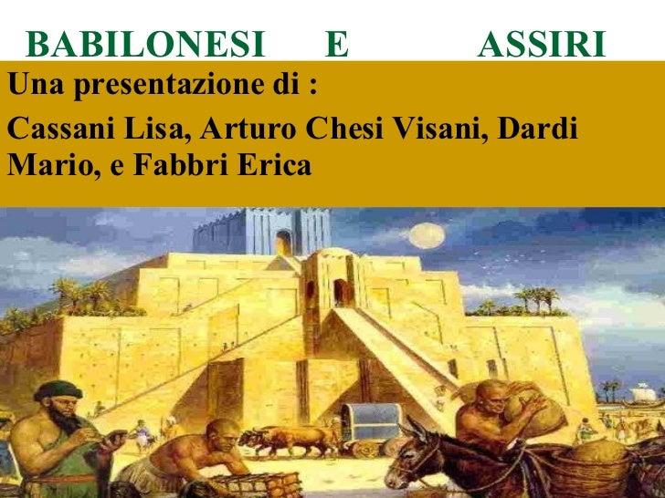 BABILONESI  E  ASSIRI Una presentazione di : Cassani Lisa, Arturo Chesi Visani, Dardi Mario, e Fabbri Erica