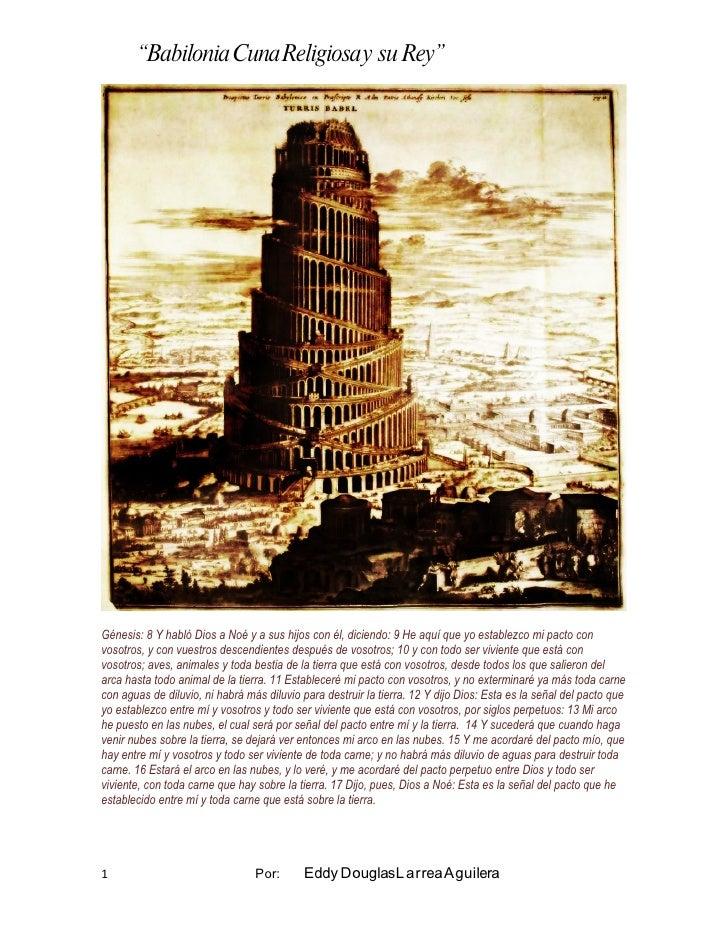 """""""Babilonia Cuna Religiosa y su Rey""""     Génesis: 8 Y habló Dios a Noé y a sus hijos con él, diciendo: 9 He aquí que yo est..."""