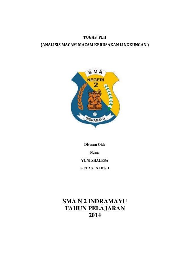 TUGAS PLH (ANALISIS MACAM-MACAM KERUSAKAN LINGKUNGAN )  Disusun Oleh Nama YUNI SHALESA KELAS : XI IPS 1  SMA N 2 INDRAMAYU...