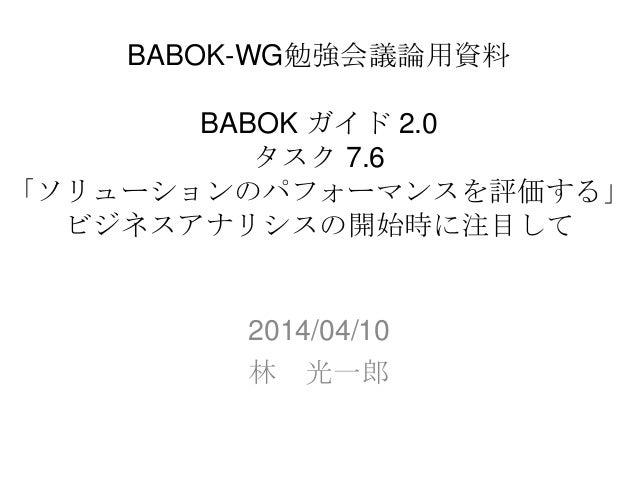 BABOK-WG勉強会議論用資料 BABOK ガイド 2.0 タスク 7.6 「ソリューションのパフォーマンスを評価する」 ビジネスアナリシスの開始時に注目して 2014/04/10 林 光一郎