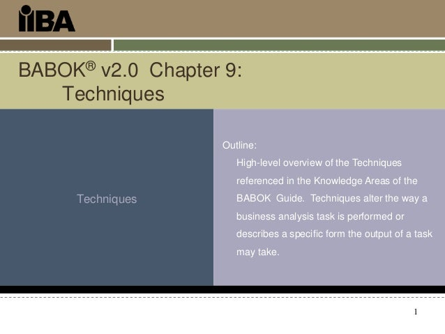 BABOK® v2.0 Chapter 9: Techniques Outline: High-level overview of the Techniques referenced in the Knowledge Areas of the ...