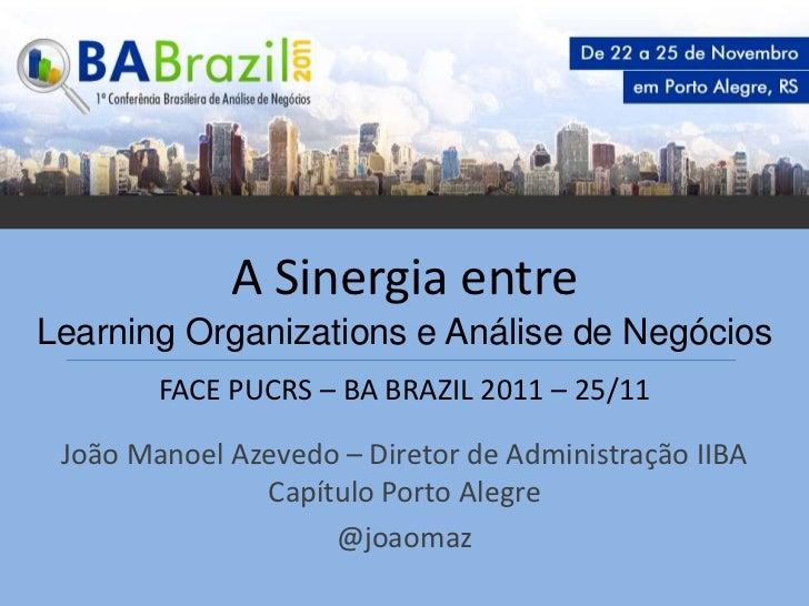A Sinergia entreLearning Organizations e Análise de Negócios        FACE PUCRS – BA BRAZIL 2011 – 25/11 João Manoel Azeved...