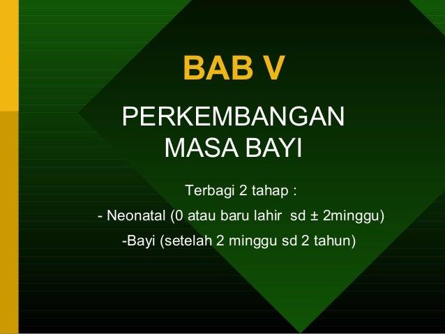 BAB V   PERKEMBANGAN     MASA BAYI             Terbagi 2 tahap :- Neonatal (0 atau baru lahir sd ± 2minggu)   -Bayi (setel...