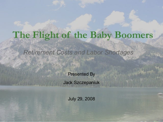 The Flight of the Baby Boomers Retirement Costs and Labor Shortages  Presented By Jack Szczepaniuk  July 29, 2008