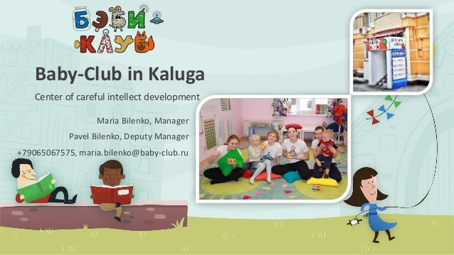 Baby-Club in Kaluga Center of careful intellect development Maria Bilenko, Manager Pavel Bilenko, Deputy Manager +79065067...