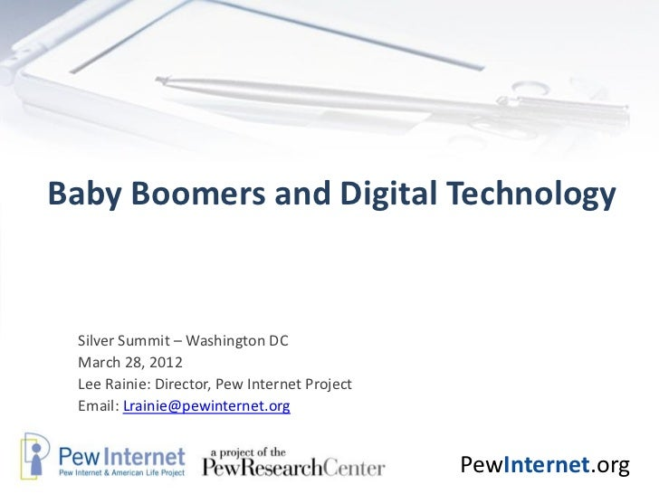 Baby Boomers and Digital Technology Silver Summit – Washington DC March 28, 2012 Lee Rainie: Director, Pew Internet Projec...