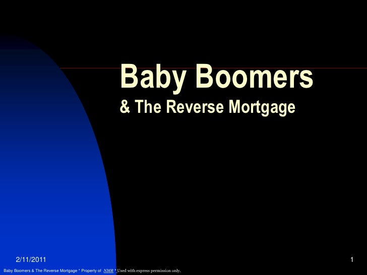 2/11/2011<br />1<br />Baby Boomers& The Reverse Mortgage<br />Baby Boomers & The Reverse Mortgage * Property of  NMR *Used...
