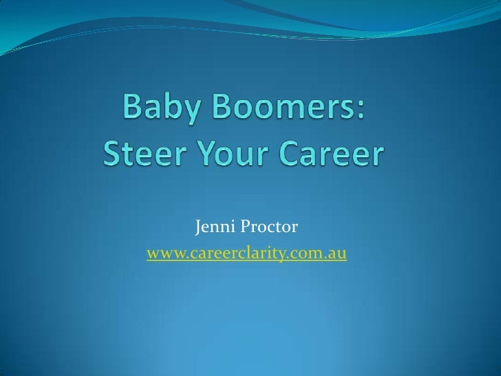 Baby Boomers:Steer Your Career<br />Jenni Proctor<br />www.careerclarity.com.au<br />