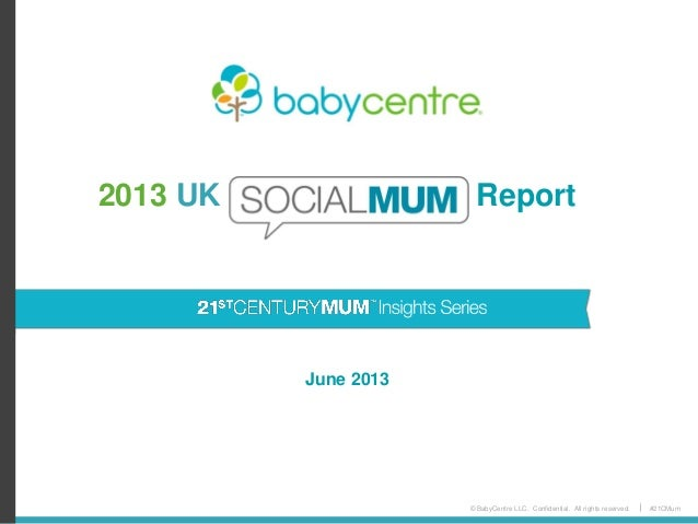© BabyCentre LLC. Confidential. All rights reserved. #21CMum June 2013 2013 UK Report