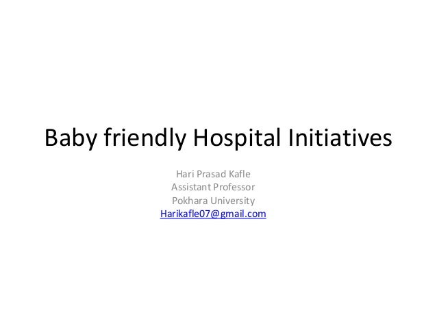 Baby friendly Hospital Initiatives Hari Prasad Kafle Assistant Professor Pokhara University Harikafle07@gmail.com