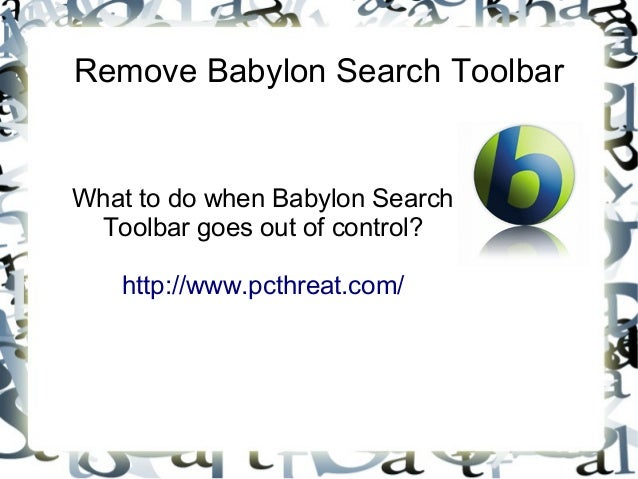 Remove Babylon Search ToolbarWhat to do when Babylon Search Toolbar goes out of control?   http://www.pcthreat.com/