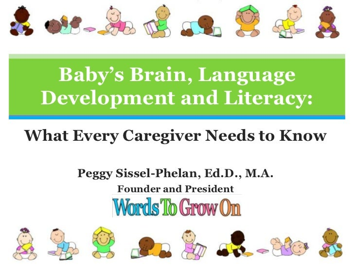 Baby's Brain, Language Development and Literacy:<br />What Every Caregiver Needs to Know<br />Peggy Sissel-Phelan, Ed.D., ...