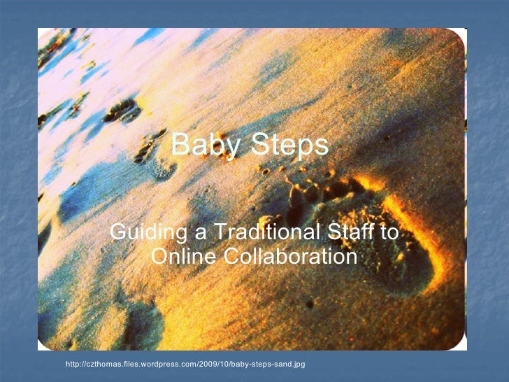 Baby Steps  Guiding a Traditional Staff to Online Collaboration http://czthomas.files.wordpress.com/2009/10/baby-steps-san...