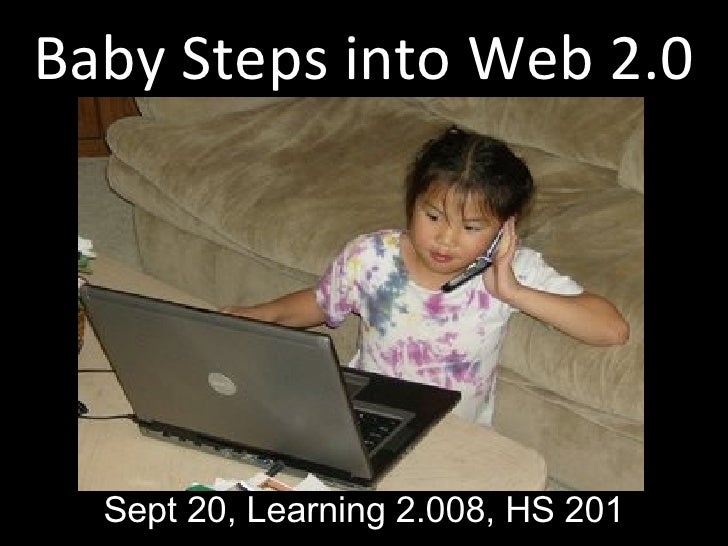 Baby Steps into Web 2.0 Sept 20, Learning 2.008, HS 201