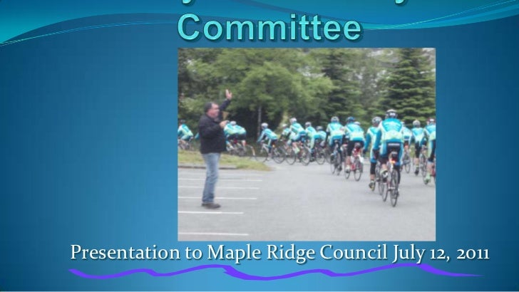 Bicycle Advisory Committee Presentation to Maple Ridge Council: July 12, 2011