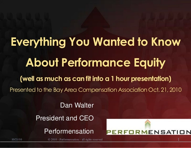 Everything You Wanted to Know About Performance Equity (well as much as can fit into a 1 hour presentation)Presented to th...