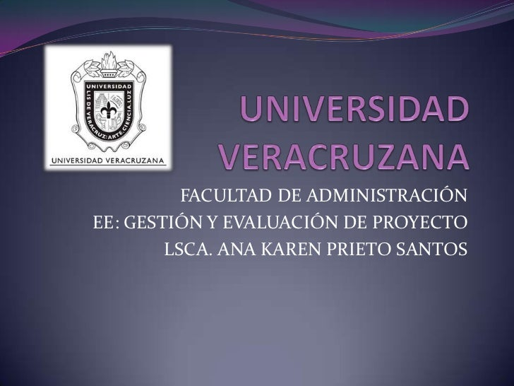 UNIVERSIDAD VERACRUZANA<br />FACULTAD DE ADMINISTRACIÓN<br />EE: GESTIÓN Y EVALUACIÓN DE PROYECTO<br />LSCA. ANA KAREN PRI...