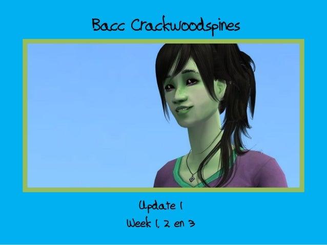 Bacc Crackwoodspines      Update 1    Week 1, 2 en 3