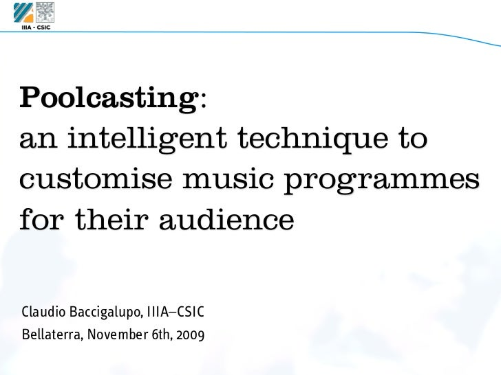 Poolcasting:an intelligent technique tocustomise music programmesfor their audienceClaudio Baccigalupo, IIIA–CSICBellaterr...