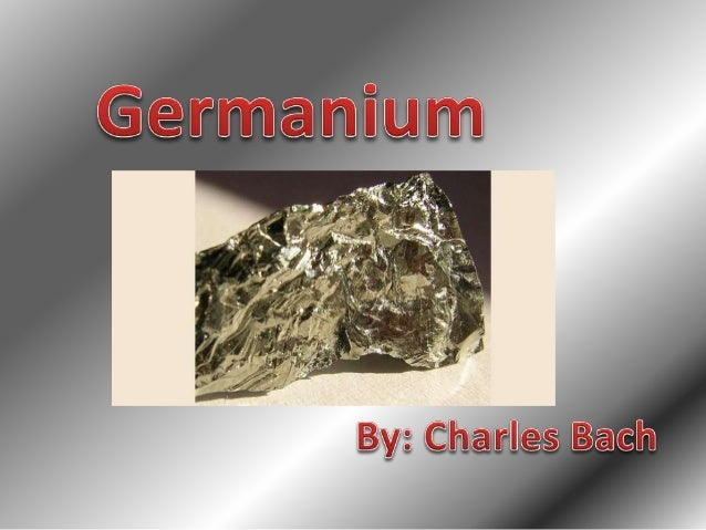 History • The name Germanium is derived from the Latin word Germania, which is after Germany. • It was discovered by Cleme...